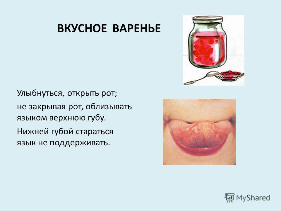 ВКУСНОЕ ВАРЕНЬЕ Улыбнуться, открыть рот; не закрывая рот, облизывать языком верхнюю губу. Нижней губой стараться язык не поддерживать.