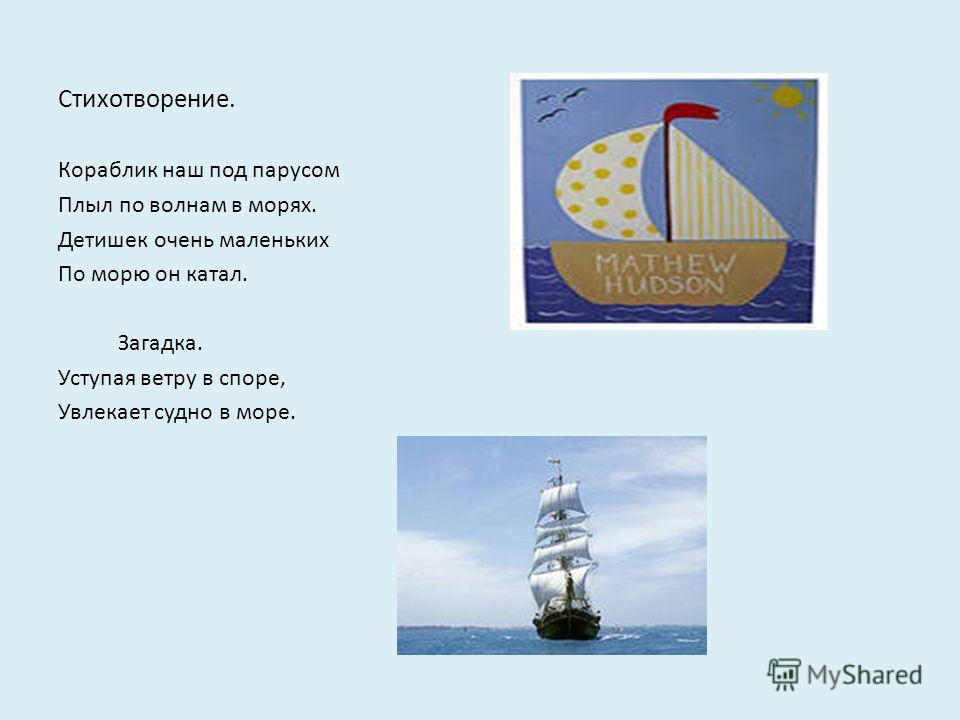 Стихотворение. Кораблик наш под парусом Плыл по волнам в морях. Детишек очень маленьких По морю он катал. Загадка. Уступая ветру в споре, Увлекает судно в море.