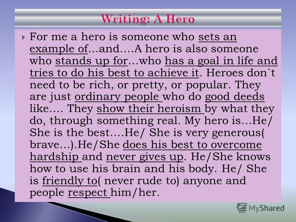 For me a hero is someone who sets an example of…and….A hero is also someone who stands up for…who has a goal in life and tries to do his best to achieve it. Heroes don`t need to be rich, or pretty, or popular. They are just ordinary people who do goo