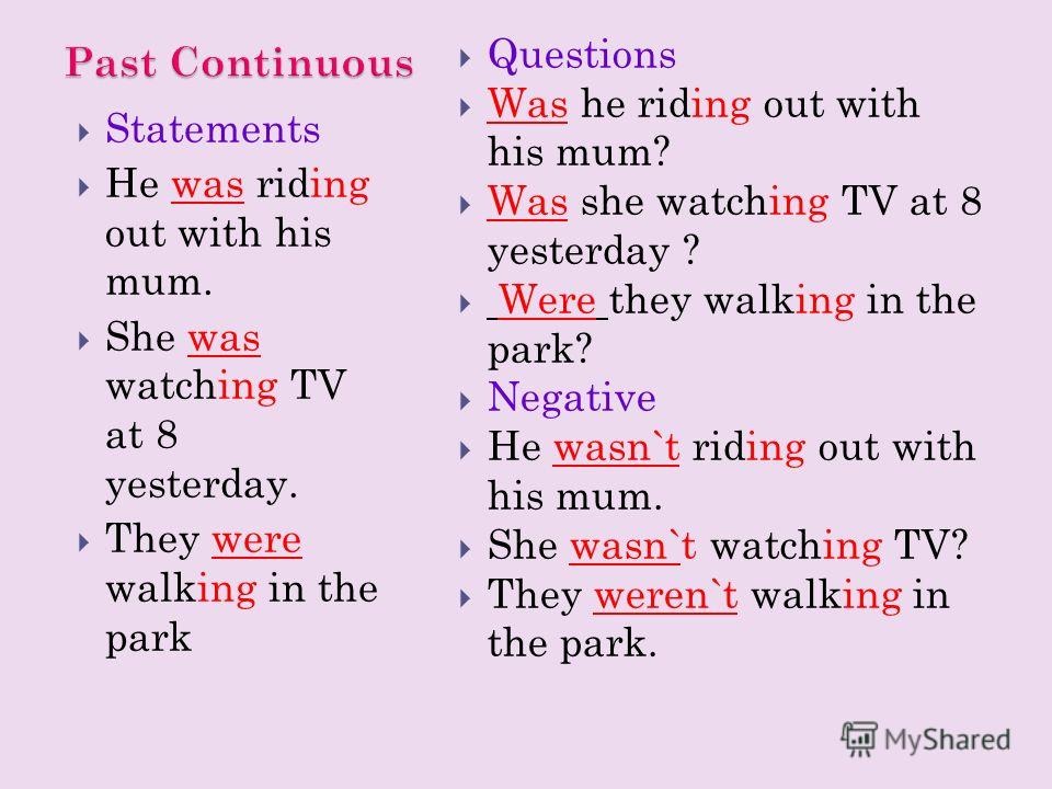 Statements He was riding out with his mum. She was watching TV at 8 yesterday. They were walking in the park Questions Was he riding out with his mum? Was she watching TV at 8 yesterday ? Were they walking in the park? Negative He wasn`t riding out w