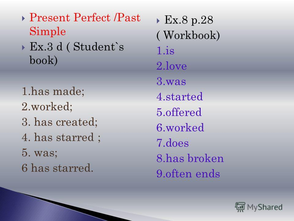 Present Perfect /Past Simple Ex.3 d ( Student`s book) 1.has made; 2.worked; 3. has created; 4. has starred ; 5. was; 6 has starred. Ex.8 p.28 ( Workbook) 1.is 2.love 3.was 4.started 5.offered 6.worked 7.does 8.has broken 9.often ends