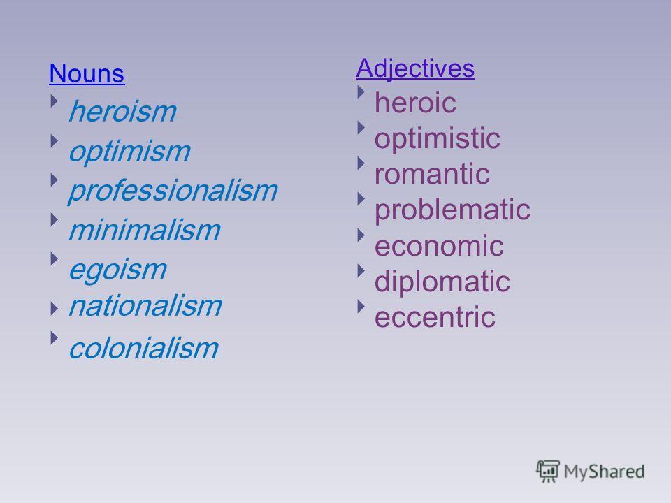 Nouns heroism optimism professionalism minimalism egoism nationalism colonialism Adjectives heroic optimistic romantic problematic economic diplomatic eccentric