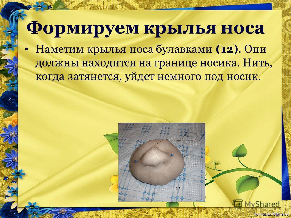 FokinaLida.75@mail.ru Формируем крылья носа Наметим крылья носа булавками (12). Они должны находится на границе носика. Нить, когда затянется, уйдет немного под носик.