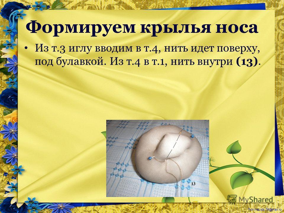 FokinaLida.75@mail.ru Формируем крылья носа Из т.3 иглу вводим в т.4, нить идет поверху, под булавкой. Из т.4 в т.1, нить внутри (13).