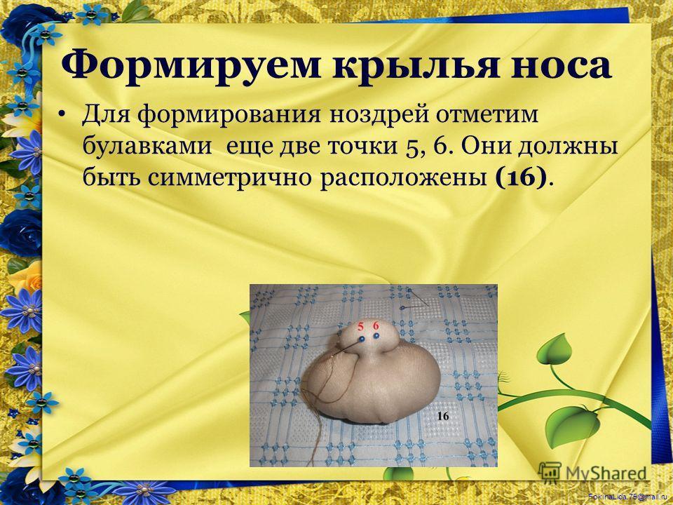 FokinaLida.75@mail.ru Формируем крылья носа Для формирования ноздрей отметим булавками еще две точки 5, 6. Они должны быть симметрично расположены (16).