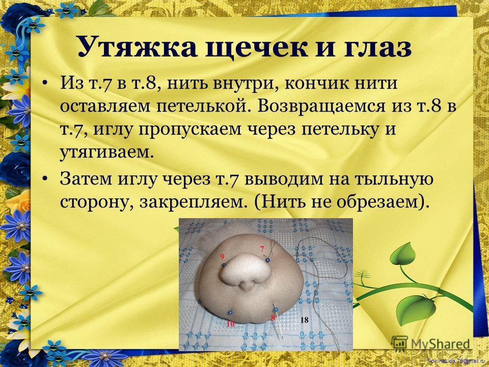 FokinaLida.75@mail.ru Утяжка щечек и глаз Из т.7 в т.8, нить внутри, кончик нити оставляем петелькой. Возвращаемся из т.8 в т.7, иглу пропускаем через петельку и утягиваем. Затем иглу через т.7 выводим на тыльную сторону, закрепляем. (Нить не обрезае