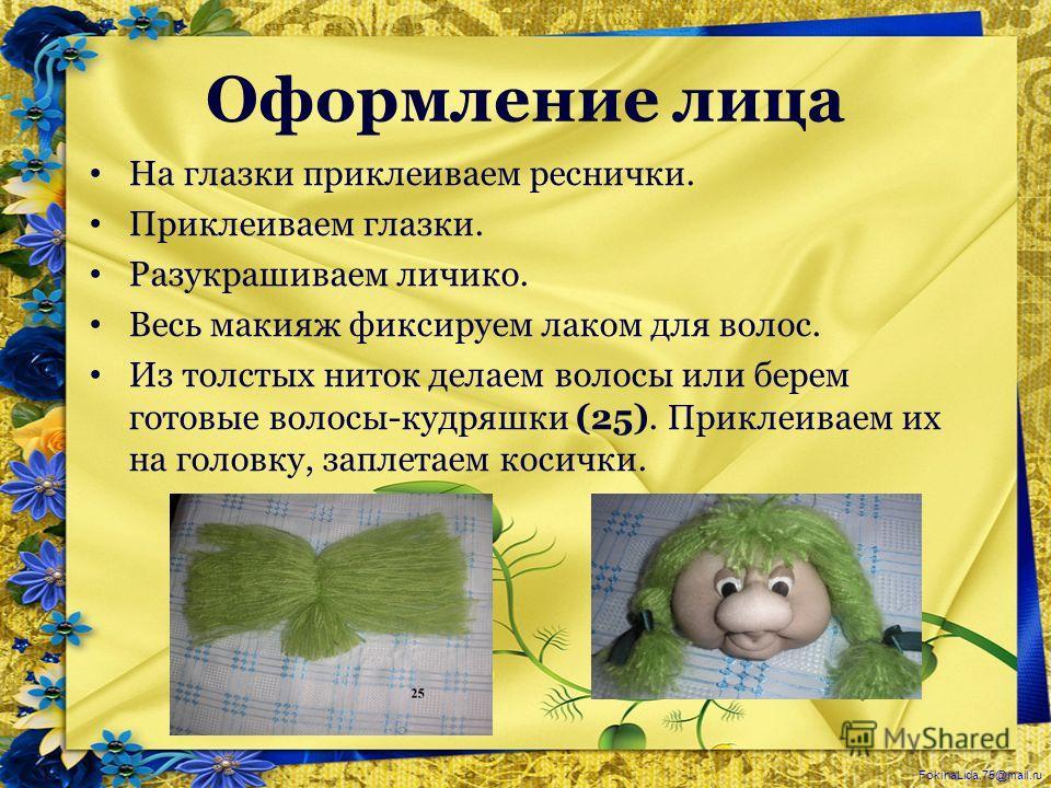 FokinaLida.75@mail.ru Оформление лица На глазки приклеиваем реснички. Приклеиваем глазки. Разукрашиваем личико. Весь макияж фиксируем лаком для волос. Из толстых ниток делаем волосы или берем готовые волосы-кудряшки (25). Приклеиваем их на головку, з