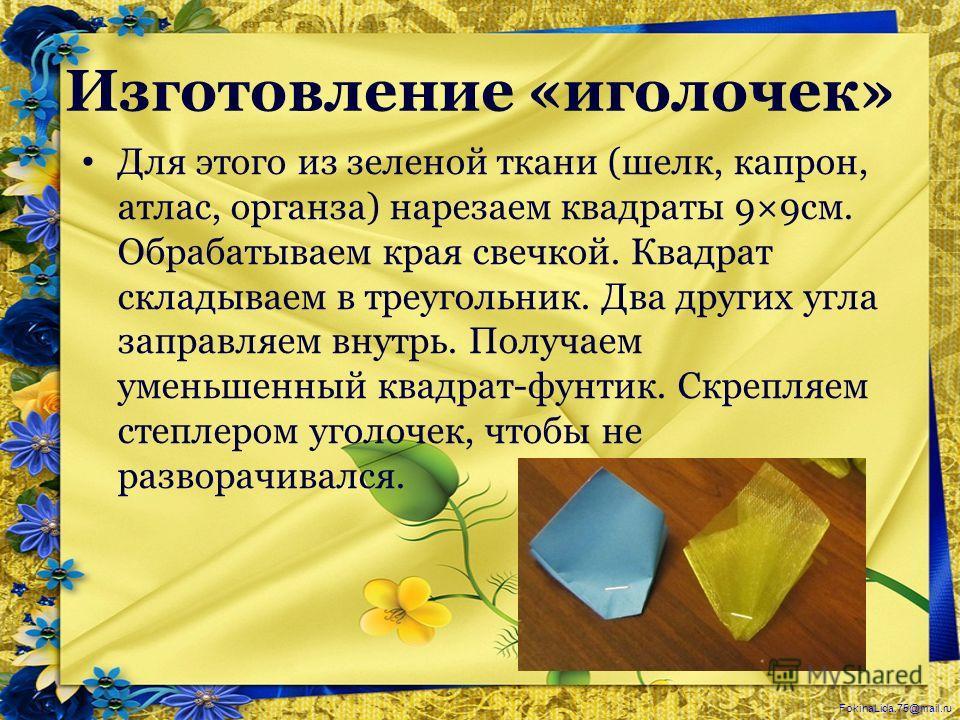 FokinaLida.75@mail.ru Изготовление «иголочек» Для этого из зеленой ткани (шелк, капрон, атлас, органза) нарезаем квадраты 9×9см. Обрабатываем края свечкой. Квадрат складываем в треугольник. Два других угла заправляем внутрь. Получаем уменьшенный квад