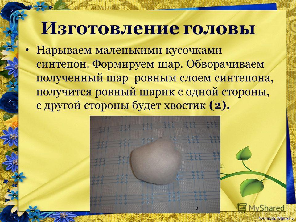 FokinaLida.75@mail.ru Изготовление головы Нарываем маленькими кусочками синтепон. Формируем шар. Обворачиваем полученный шар ровным слоем синтепона, получится ровный шарик с одной стороны, с другой стороны будет хвостик (2).