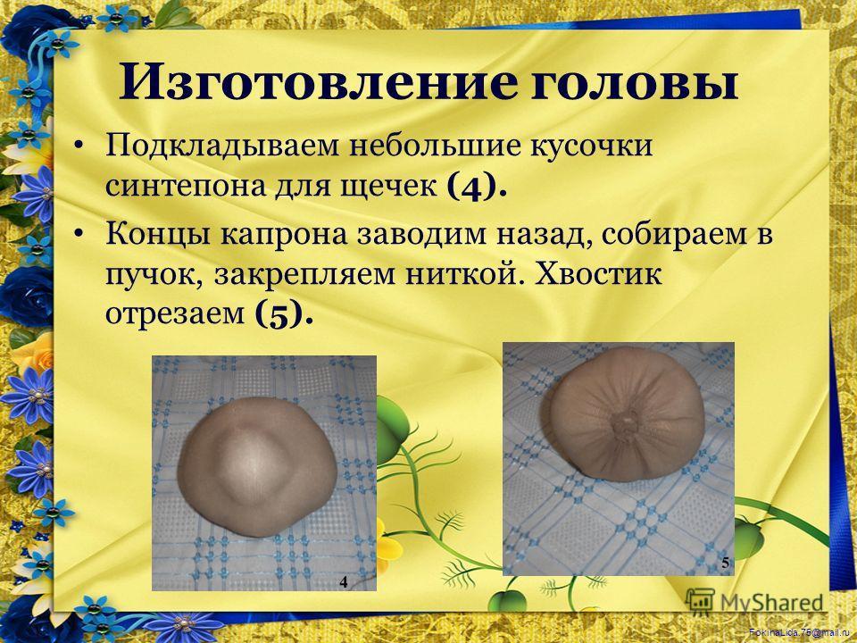 FokinaLida.75@mail.ru Изготовление головы Подкладываем небольшие кусочки синтепона для щечек (4). Концы капрона заводим назад, собираем в пучок, закрепляем ниткой. Хвостик отрезаем (5).