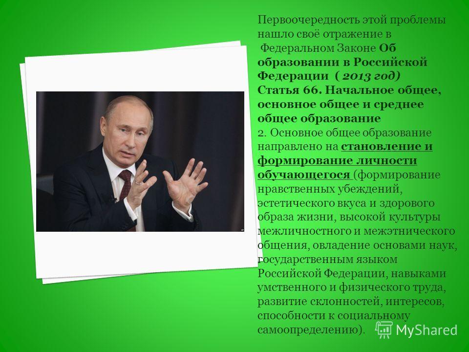 Первоочередность этой проблемы нашло своё отражение в Федеральном Законе Об образовании в Российской Федерации ( 2013 год) Статья 66. Начальное общее, основное общее и среднее общее образование 2. Основное общее образование направлено на становление