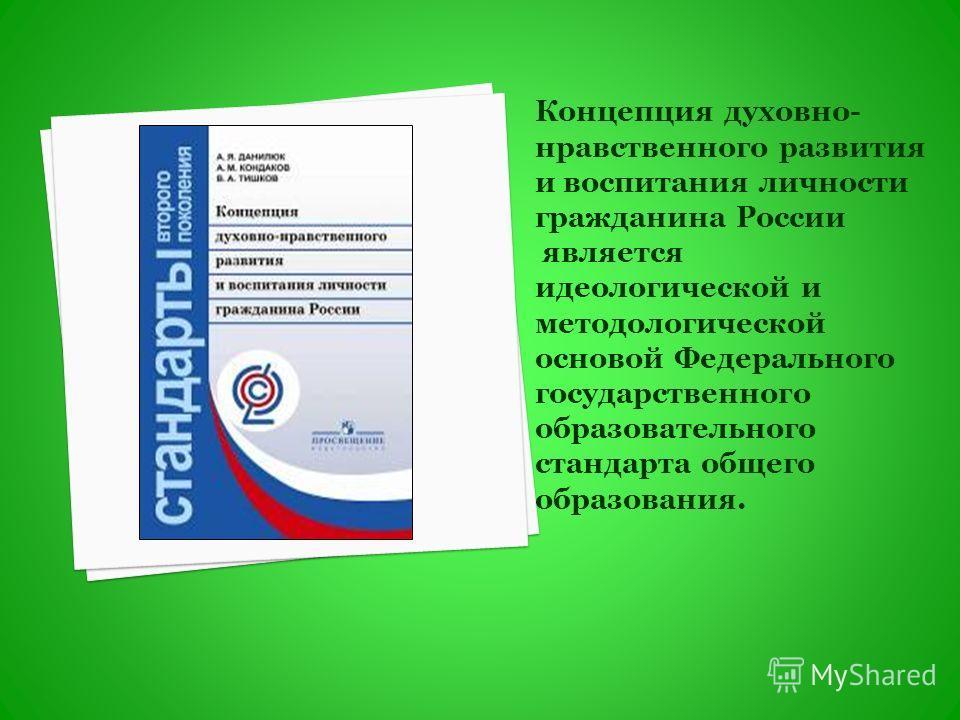Концепция духовно- нравственного развития и воспитания личности гражданина России является идеологической и методологической основой Федерального государственного образовательного стандарта общего образования.