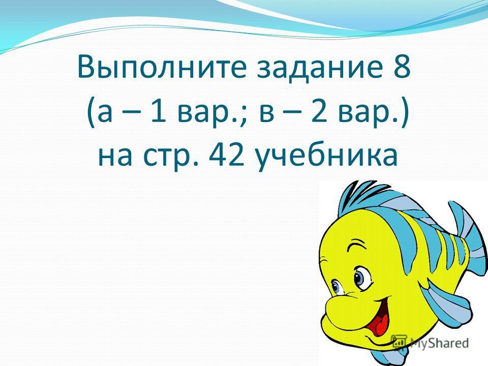 Выполните задание 8 (а – 1 вар.; в – 2 вар.) на стр. 42 учебника