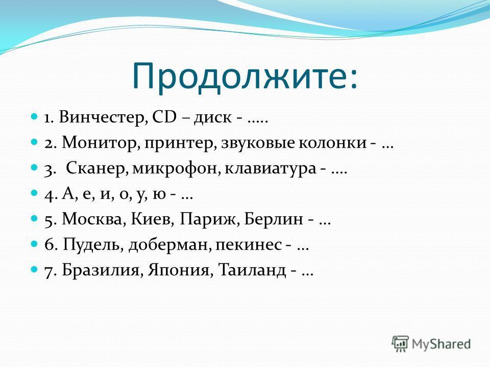 Продолжите: 1. Винчестер, CD – диск - ….. 2. Монитор, принтер, звуковые колонки - … 3. Сканер, микрофон, клавиатура - …. 4. А, е, и, о, у, ю - … 5. Москва, Киев, Париж, Берлин - … 6. Пудель, доберман, пекинес - … 7. Бразилия, Япония, Таиланд - …