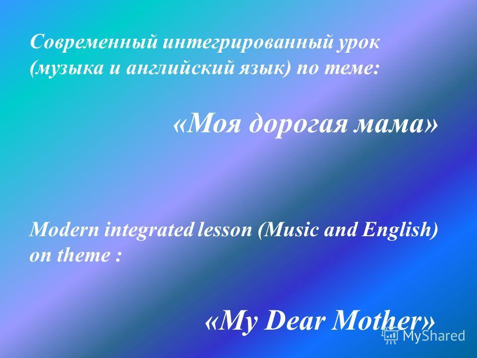 Современный интегрированный урок (музыка и английский язык) по теме: «Моя дорогая мама» Modern integrated lesson (Music and English) on theme : «My Dear Mother»