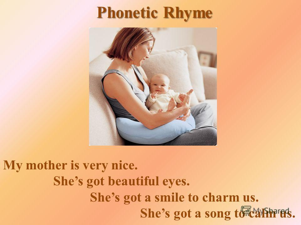 Phonetic Rhyme My mother is very nice. Shes got beautiful eyes. Shes got a smile to charm us. Shes got a song to calm us.