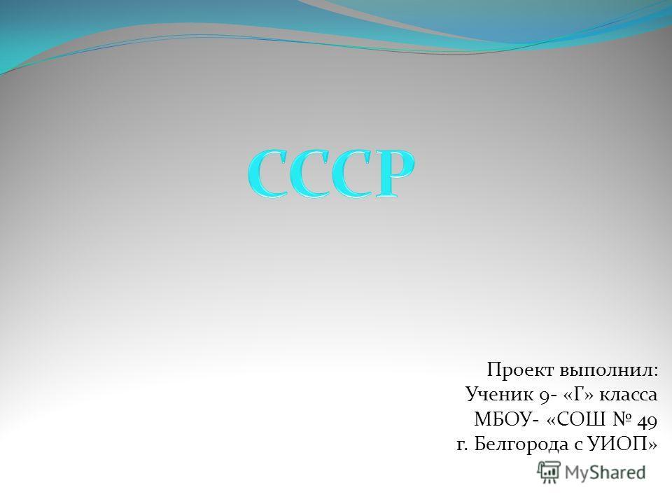 Проект выполнил: Ученик 9- «Г» класса МБОУ- «СОШ 49 г. Белгорода с УИОП»