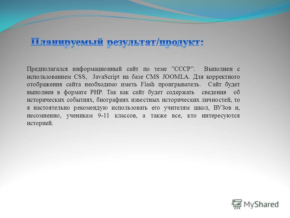 Предполагался информационный сайт по теме СССР. Выполнен с использованием CSS, JavaScript на базе CMS JOOMLA. Для корректного отображения сайта необходимо иметь Flash проигрыватель. Сайт будет выполнен в формате PHP. Так как сайт будет содержать свед