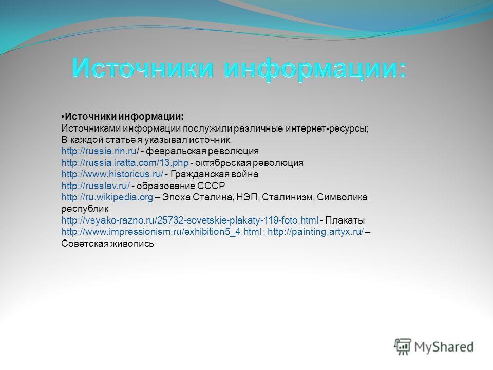 Источники информации: Источниками информации послужили различные интернет-ресурсы; В каждой статье я указывал источник. http://russia.rin.ru/ - февральская революция http://russia.iratta.com/13.php - октябрьская революция http://www.historicus.ru/ -