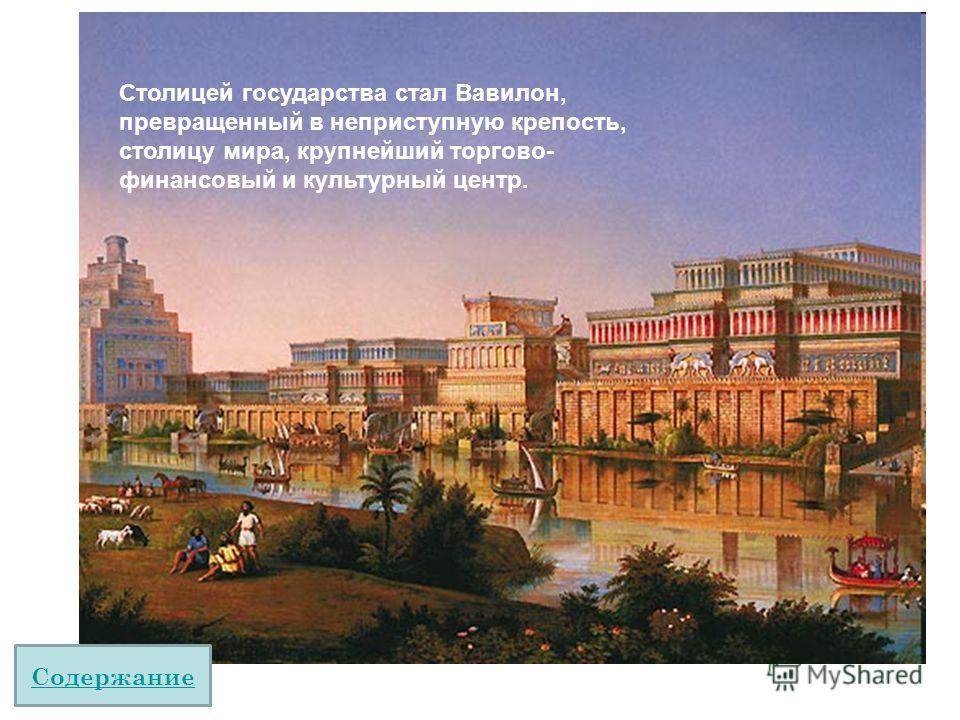 Столицей государства стал Вавилон, превращенный в неприступную крепость, столицу мира, крупнейший торгово- финансовый и культурный центр. Содержание