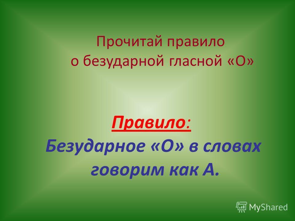 Прочитай правило о безударной гласной «О» Правило: Безударное «О» в словах говорим как А.