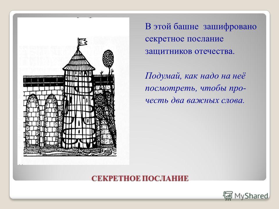 СЕКРЕТНОЕ ПОСЛАНИЕ В этой башне зашифровано секретное послание защитников отечества. Подумай, как надо на неё посмотреть, чтобы про- честь два важных слова.