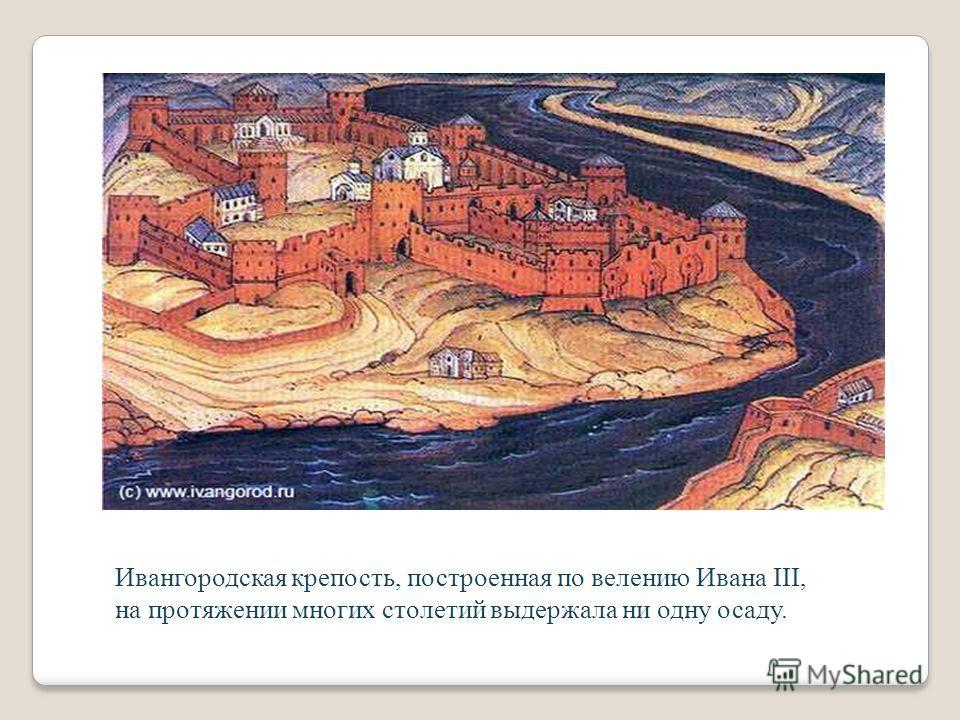 Ивангородская крепость, построенная по велению Ивана III, на протяжении многих столетий выдержала ни одну осаду.