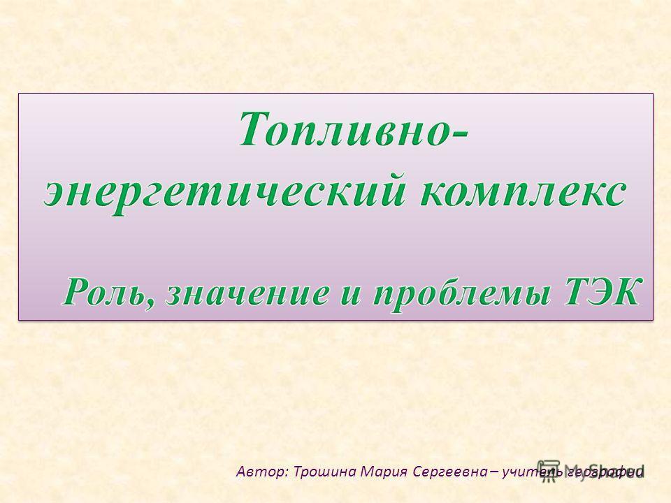 Автор: Трошина Мария Сергеевна – учитель географии