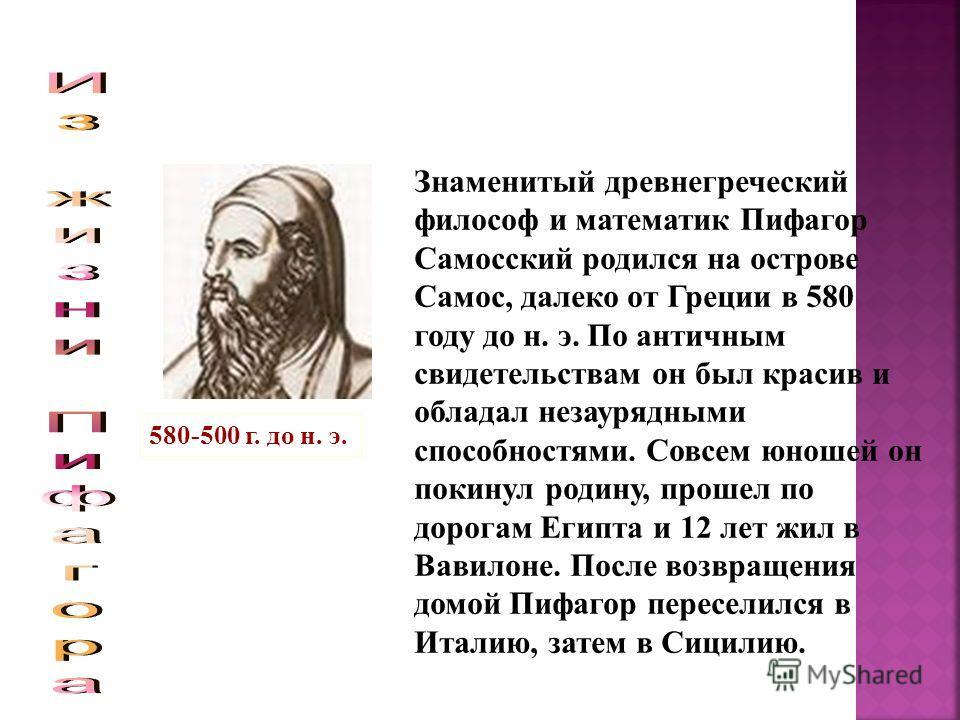 Знаменитый древнегреческий философ и математик Пифагор Самосский родился на острове Самос, далеко от Греции в 580 году до н. э. По античным свидетельствам он был красив и обладал незаурядными способностями. Совсем юношей он покинул родину, прошел по