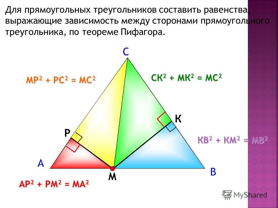 Для прямоугольных треугольников составить равенства, выражающие зависимость между сторонами прямоугольного треугольника, по теореме Пифагора. А С В М Р К МР 2 + РС 2 = МС 2 КВ 2 + КМ 2 = МВ 2 АР 2 + РМ 2 = МА 2 СК 2 + МК 2 = МС 2