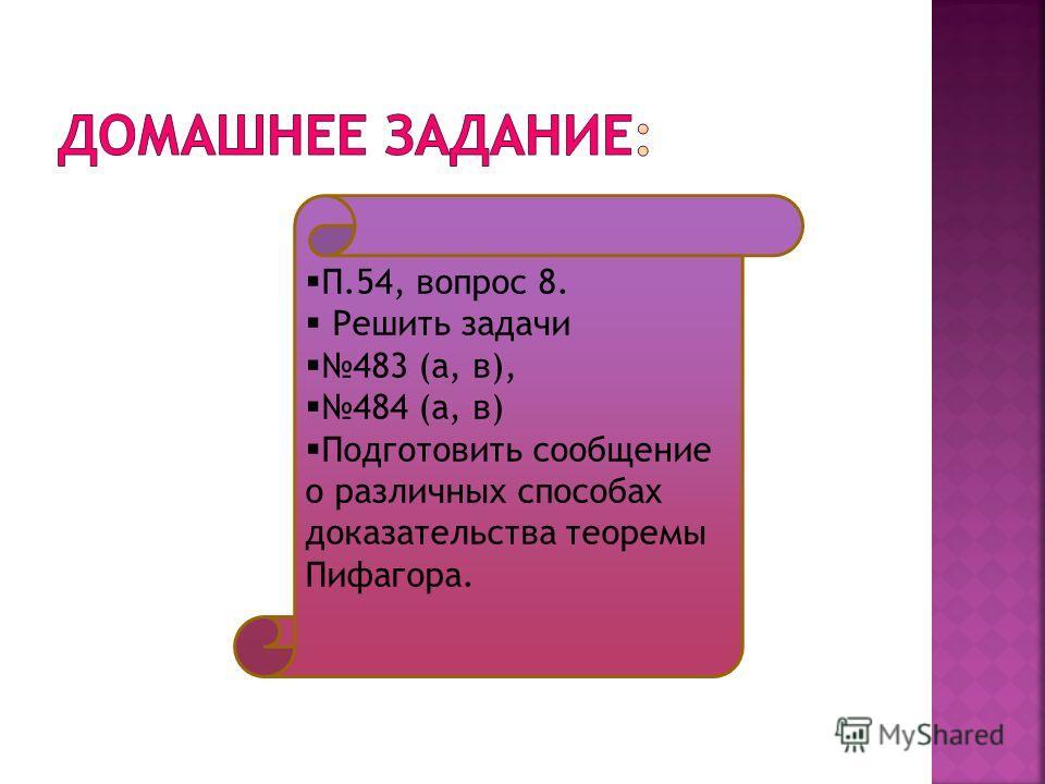 П.54, вопрос 8. Решить задачи 483 (а, в), 484 (а, в) Подготовить сообщение о различных способах доказательства теоремы Пифагора.