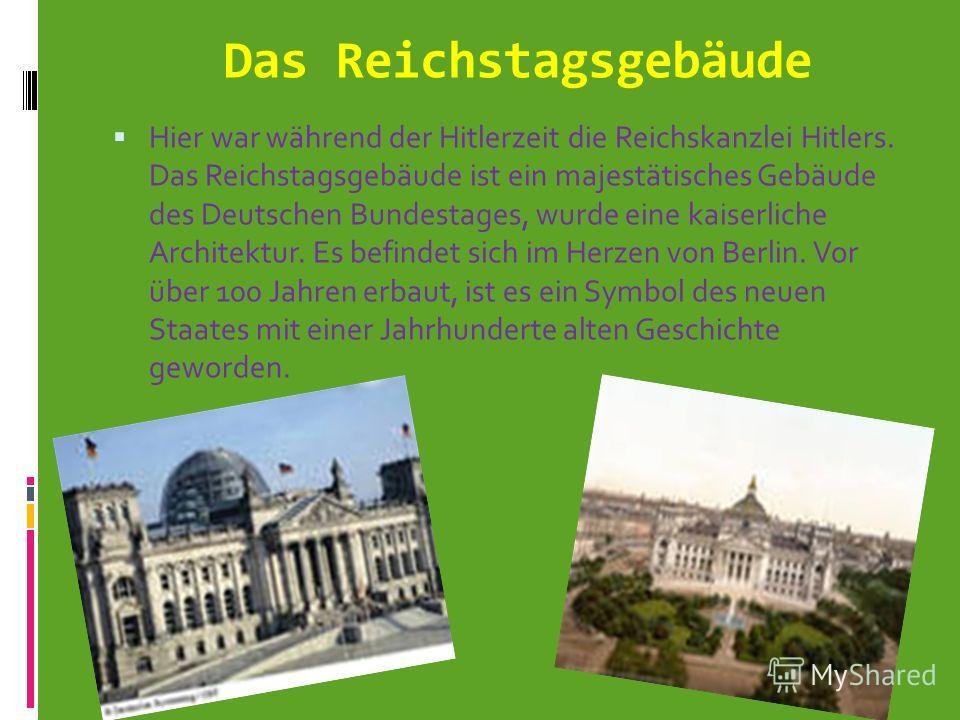 Das Reichstagsgebäude Hier war während der Hitlerzeit die Reichskanzlei Hitlers. Das Reichstagsgebäude ist ein majestätisches Gebäude des Deutschen Bundestages, wurde eine kaiserliche Architektur. Es befindet sich im Herzen von Berlin. Vor über 100 J