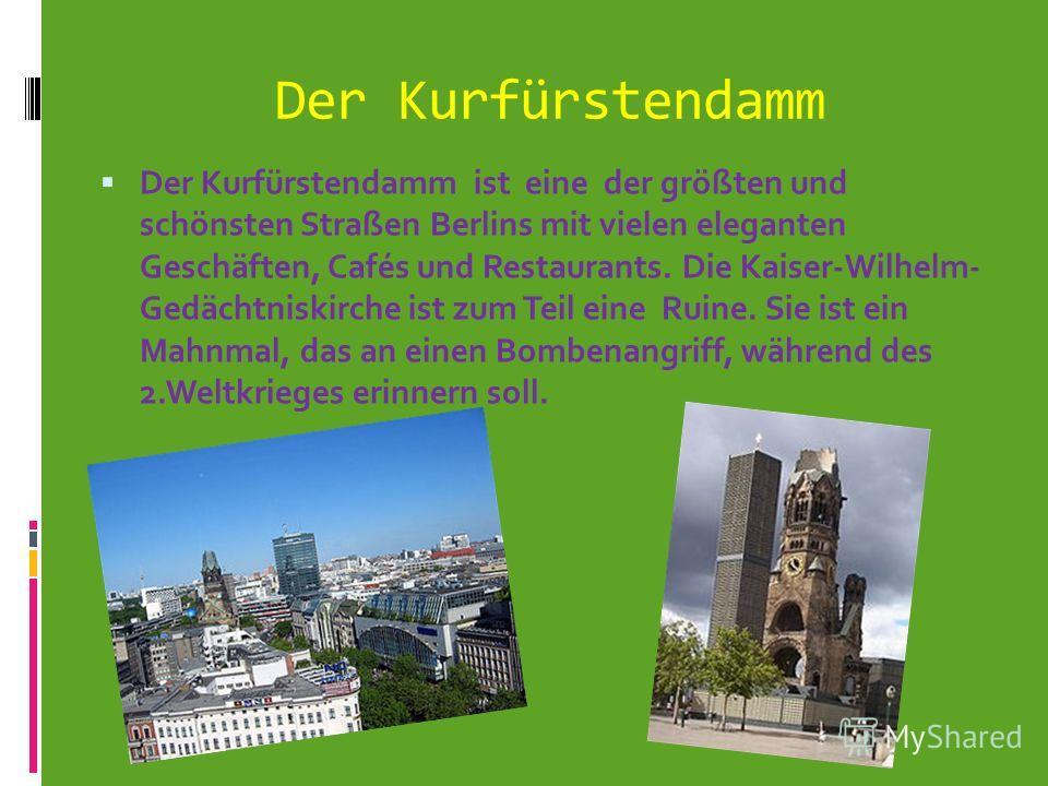 Der Kurfürstendamm Der Kurfürstendamm ist eine der größten und schönsten Straßen Berlins mit vielen eleganten Geschäften, Cafés und Restaurants. Die Kaiser-Wilhelm- Gedächtniskirche ist zum Teil eine Ruine. Sie ist ein Mahnmal, das an einen Bombenang