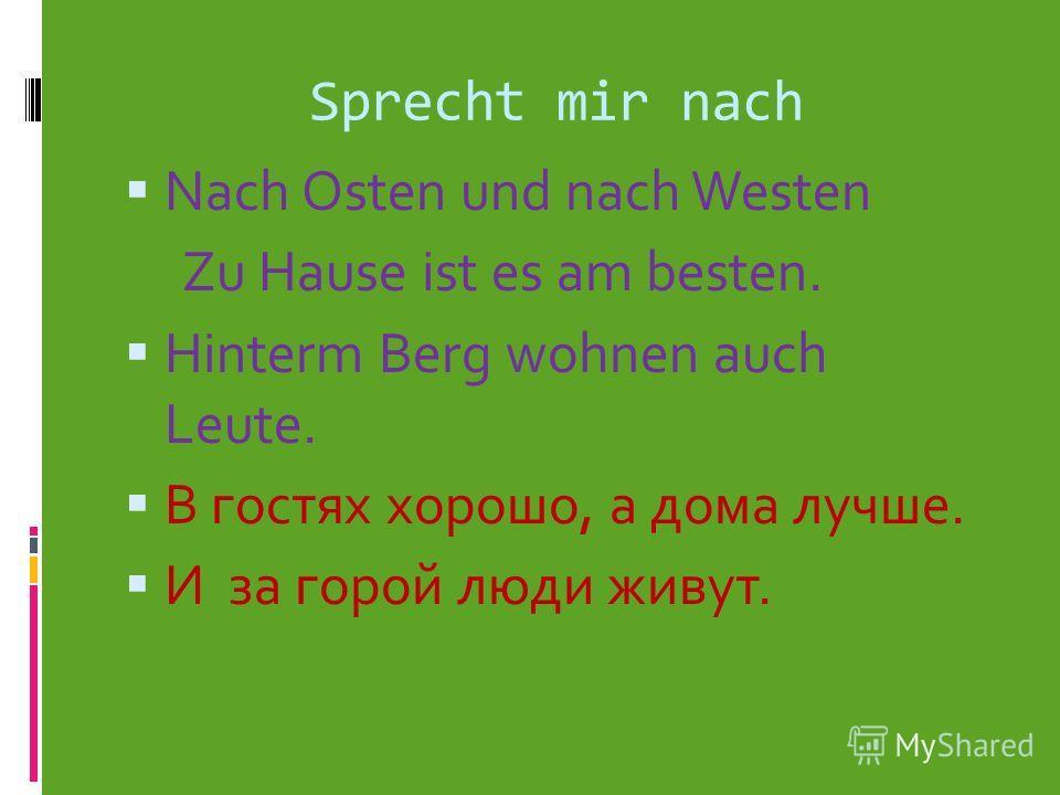 Sprecht mir nach Nach Osten und nach Westen Zu Hause ist es am besten. Hinterm Berg wohnen auch Leute. В гостях хорошо, а дома лучше. И за горой люди живут.