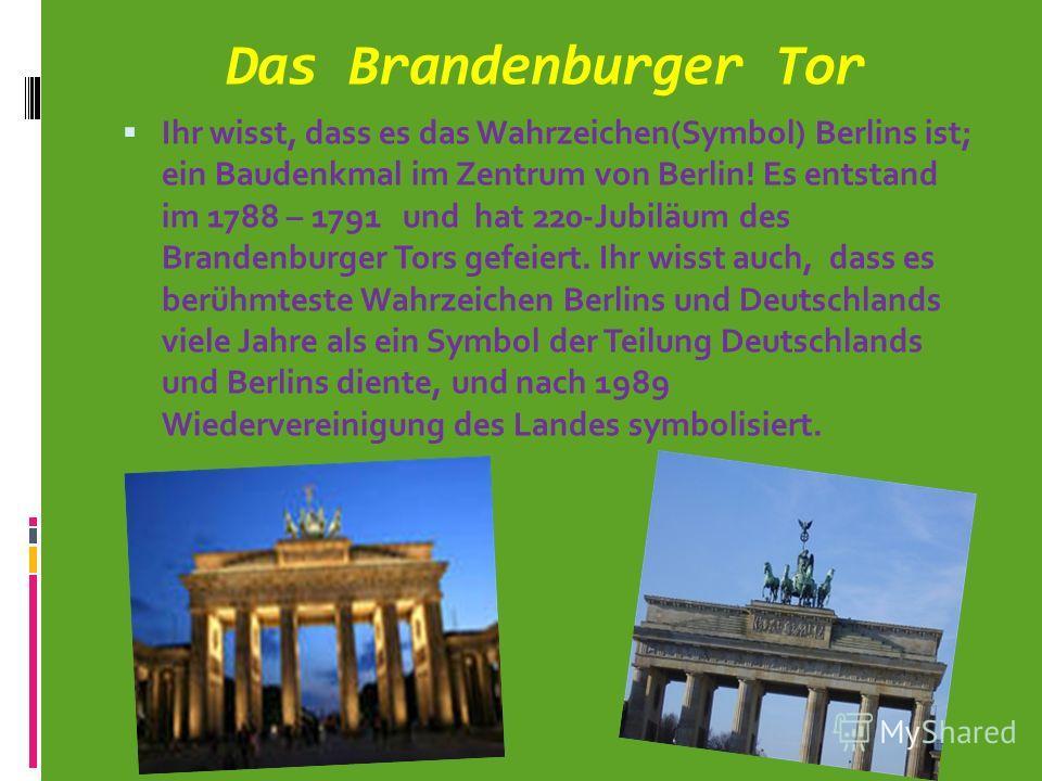 Das Brandenburger Tor Ihr wisst, dass es das Wahrzeichen(Symbol) Berlins ist; ein Baudenkmal im Zentrum von Berlin! Es entstand im 1788 – 1791 und hat 220-Jubiläum des Brandenburger Tors gefeiert. Ihr wisst auch, dass es berühmteste Wahrzeichen Berli