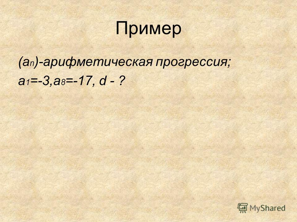 Пример (a n )-арифметическая прогрессия; a 1 =-3,a 8 =-17, d - ?