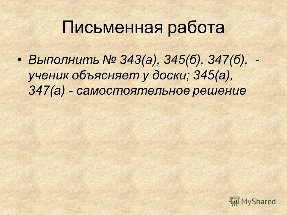 Письменная работа Выполнить 343(а), 345(б), 347(б), - ученик объясняет у доски; 345(а), 347(а) - самостоятельное решение