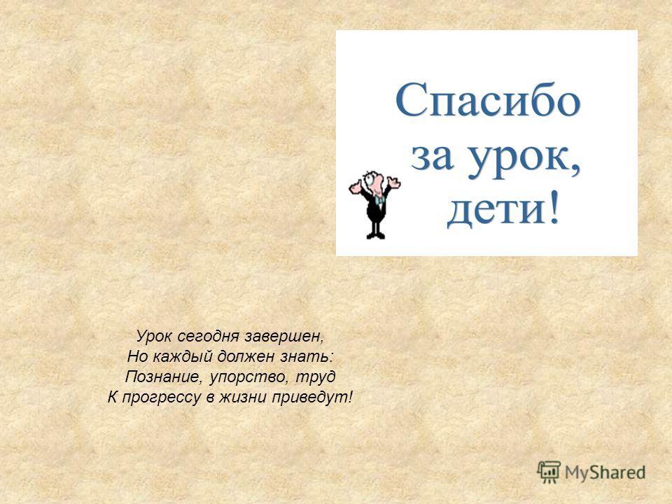 Урок сегодня завершен, Но каждый должен знать: Познание, упорство, труд К прогрессу в жизни приведут!
