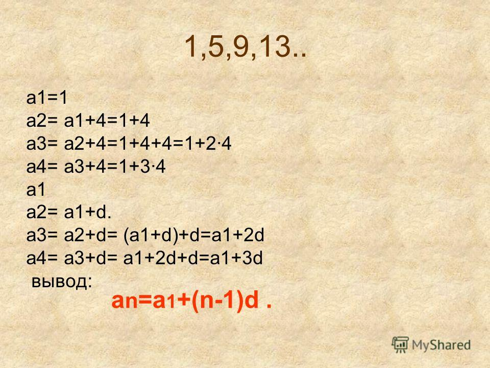 1,5,9,13.. a1=1 a2= a1+4=1+4 a3= a2+4=1+4+4=1+2·4 a4= a3+4=1+3·4 a1 а2= а1+d. a3= a2+d= (a1+d)+d=a1+2d a4= a3+d= a1+2d+d=a1+3d вывод: a n =a 1 +(n-1)d.