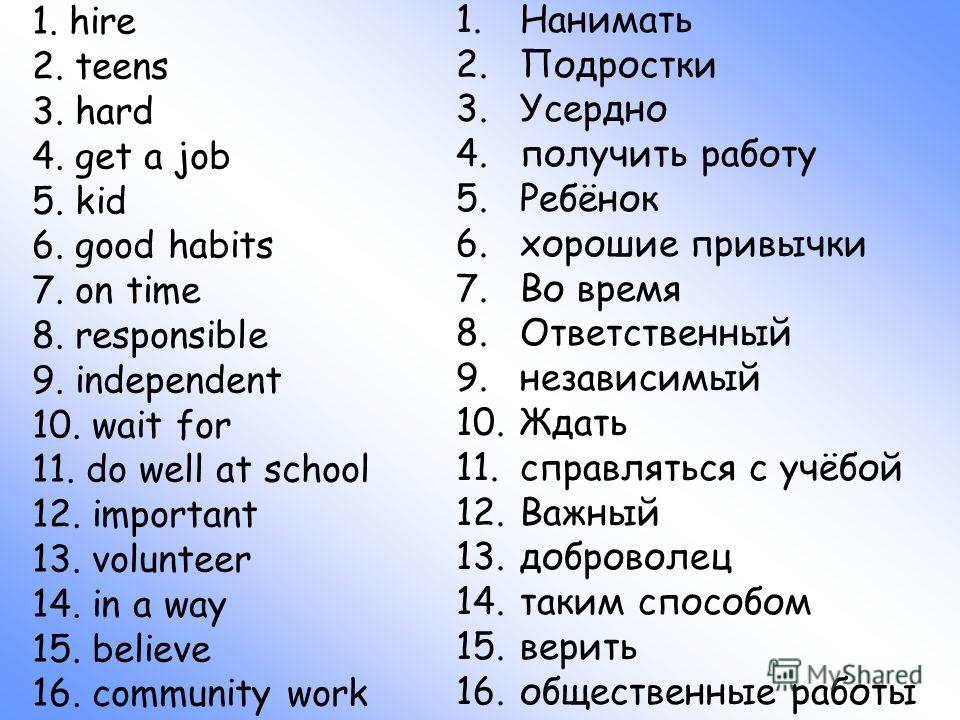 1. hire 2. teens 3. hard 4. get a job 5. kid 6. good habits 7. on time 8. responsible 9. independent 10. wait for 11. do well at school 12. important 13. volunteer 14. in a way 15. believe 16. community work 1.Нанимать 2.Подростки 3.Усердно 4.получит