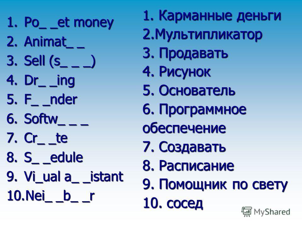 1. Карманные деньги 2.Мультипликатор 3. Продавать 4. Рисунок 5. Основатель 6. Программное обеспечение 7. Создавать 8. Расписание 9. Помощник по свету 10. сосед 1.Po_ _et money 2.Animat_ _ 3.Sell (s_ _ _) 4.Dr_ _ing 5.F_ _nder 6.Softw_ _ _ 7.Cr_ _te 8