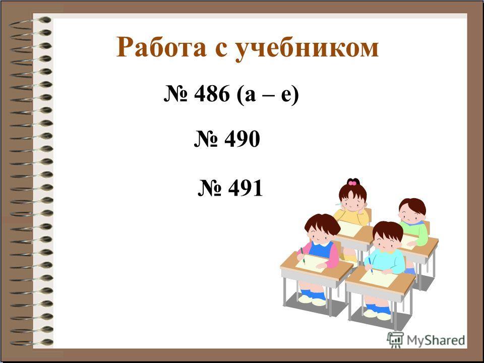 Работа с учебником 486 (а – е) 490 491