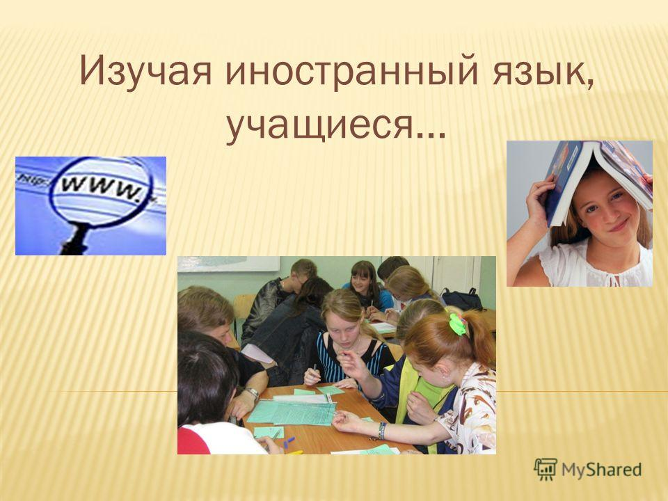 Изучая иностранный язык, учащиеся…