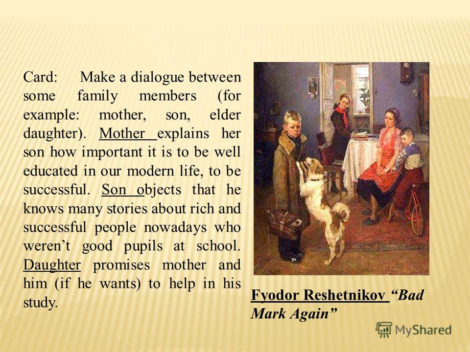 Card: Make a dialogue between some family members (for example: mother, son, elder daughter). Mother explains her son how important it is to be well educated in our modern life, to be successful. Son objects that he knows many stories about rich and