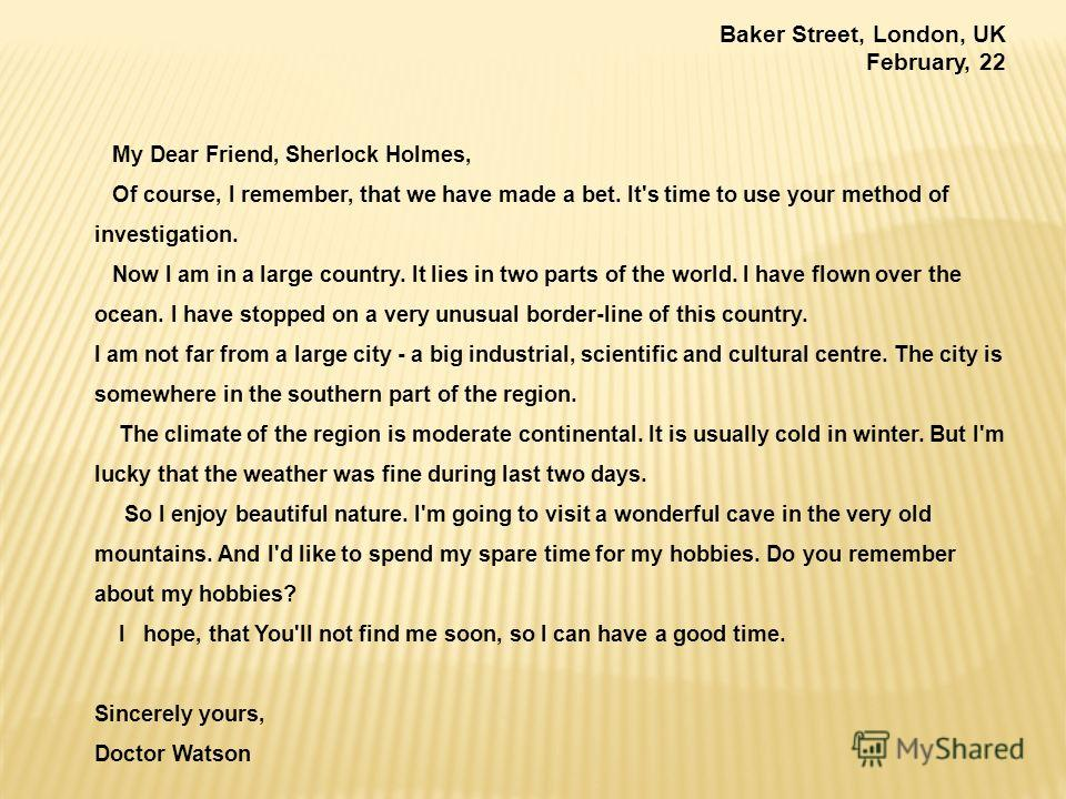 Baker Street, London, UK February, 22 My Dear Friend, Sherlock Holmes, Of course, I remember, that we have made a bet. It's time to use your method of investigation. Now I am in a large country. It lies in two parts of the world. I have flown over th
