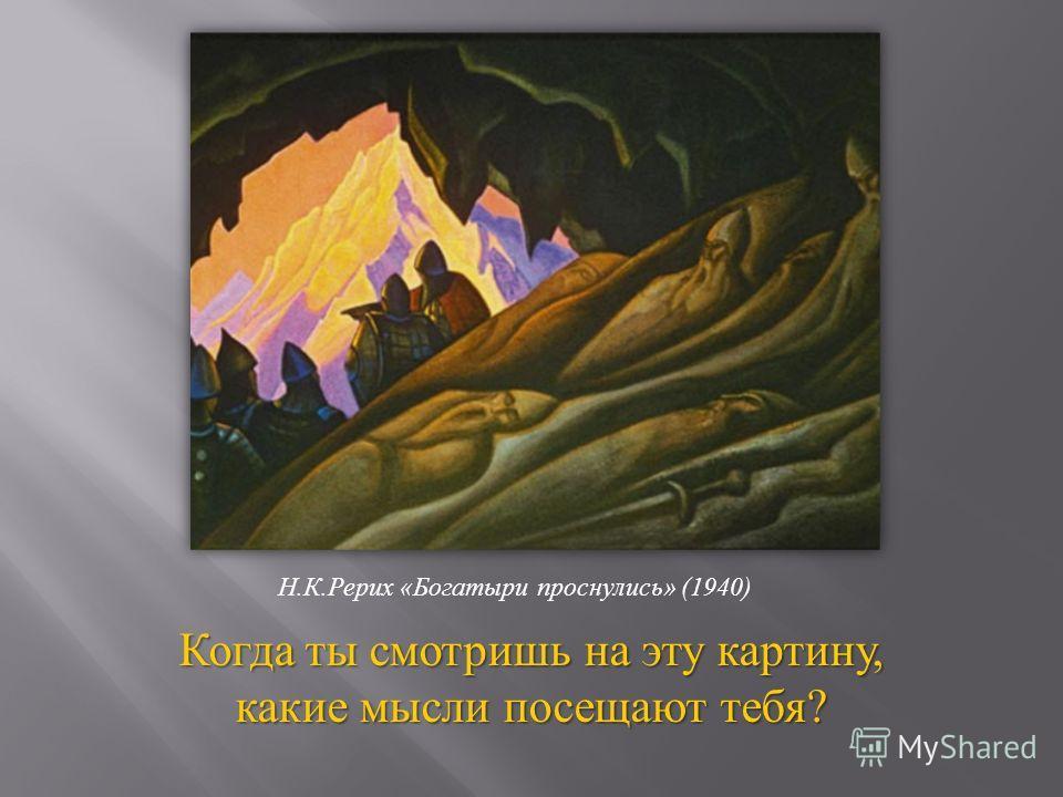 Когда ты смотришь на эту картину, какие мысли посещают тебя ? Н. К. Рерих « Богатыри проснулись » (1940)
