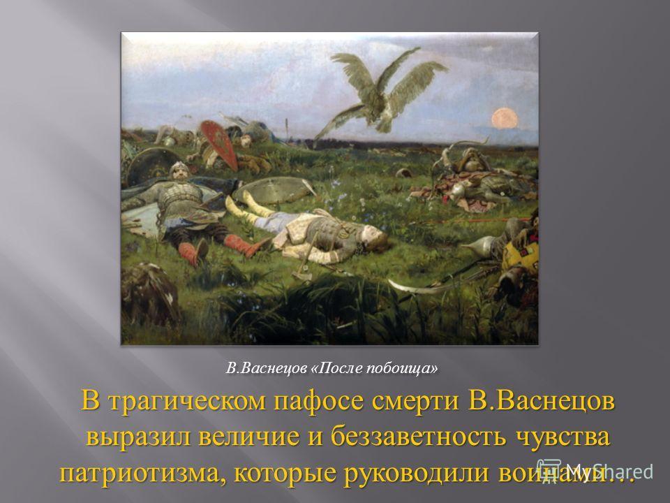 В. Васнецов « После побоища » В трагическом пафосе смерти В. Васнецов выразил величие и беззаветность чувства патриотизма, которые руководили воинами …