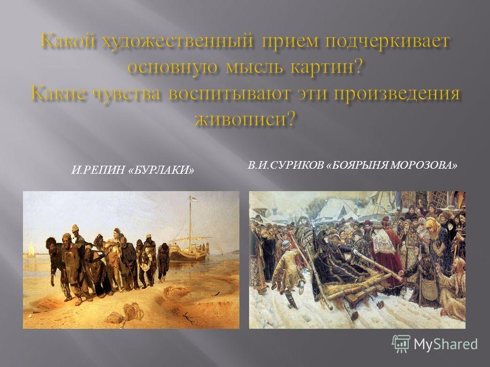 И. РЕПИН « БУРЛАКИ » В. И. СУРИКОВ « БОЯРЫНЯ МОРОЗОВА »