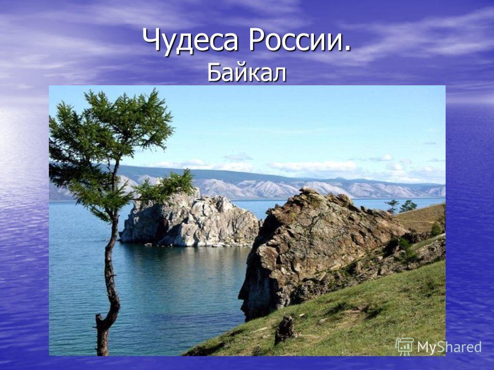 Чудеса России. Байкал Байкал –древний как мир, существует около 25-30 миллионов лет. При средней продолжительности «жизни» озер в 10-15 миллионов лет, он уже дважды стал рекордсменом. Байкал –древний как мир, существует около 25-30 миллионов лет. При