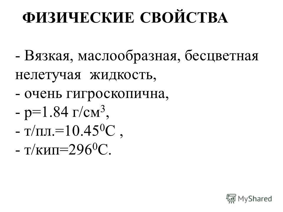 ФИЗИЧЕСКИЕ СВОЙСТВА - Вязкая, маслообразная, бесцветная нелетучая жидкость, - очень гигроскопична, - р=1.84 г/см 3, - т/пл.=10.45 0 С, - т/кип=296 0 С.